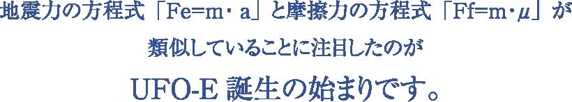 地震力の方程式「Fe=m・a」と摩擦力の方程式「Ff=m・μ」が類似していることに注目したのがUFO-E誕生の始まりです。